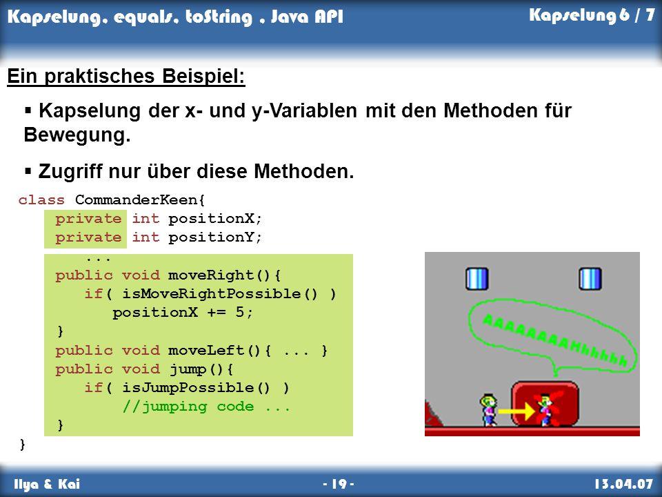 Kapselung, equals, toString, Java API Ilya & Kai - 19 - 13.04.07 Kapselung 6 / 7 Ein praktisches Beispiel: Kapselung der x- und y-Variablen mit den Me