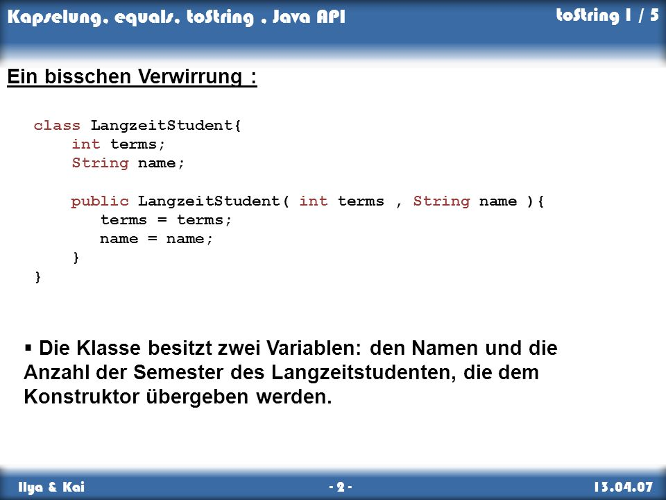 Kapselung, equals, toString, Java API Ilya & Kai - 2 - 13.04.07 toString 1 / 5 class LangzeitStudent{ int terms; String name; public LangzeitStudent(