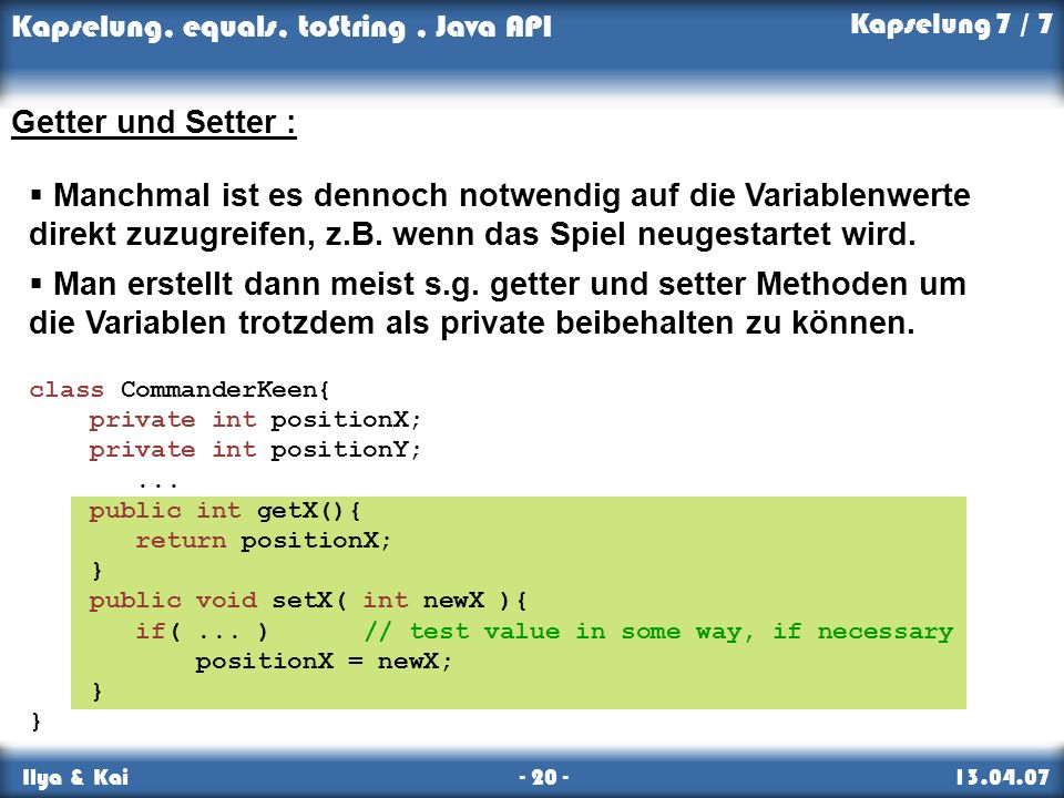 Kapselung, equals, toString, Java API Ilya & Kai - 20 - 13.04.07 Kapselung 7 / 7 Getter und Setter : class CommanderKeen{ private int positionX; private int positionY;...