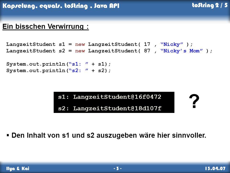 Kapselung, equals, toString, Java API Ilya & Kai - 3 - 13.04.07 toString 2 / 5 Ein bisschen Verwirrung : LangzeitStudent s1 = new LangzeitStudent( 17,