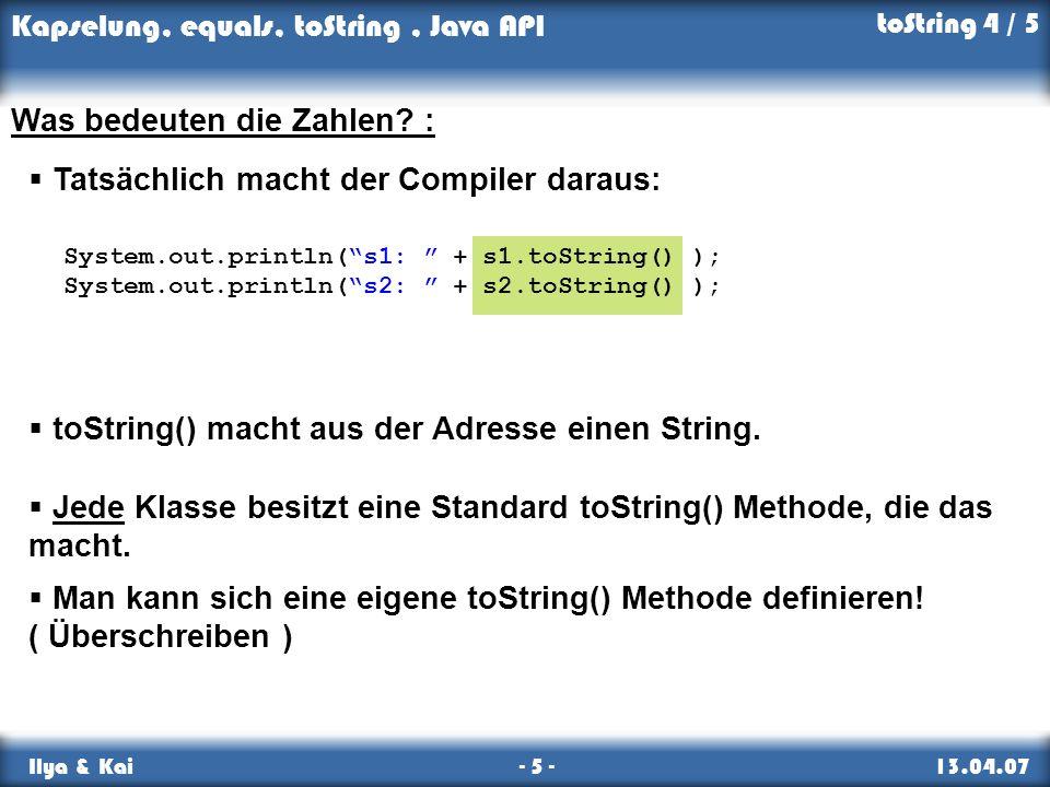 Kapselung, equals, toString, Java API Ilya & Kai - 5 - 13.04.07 toString 4 / 5 Was bedeuten die Zahlen? : Tatsächlich macht der Compiler daraus: toStr
