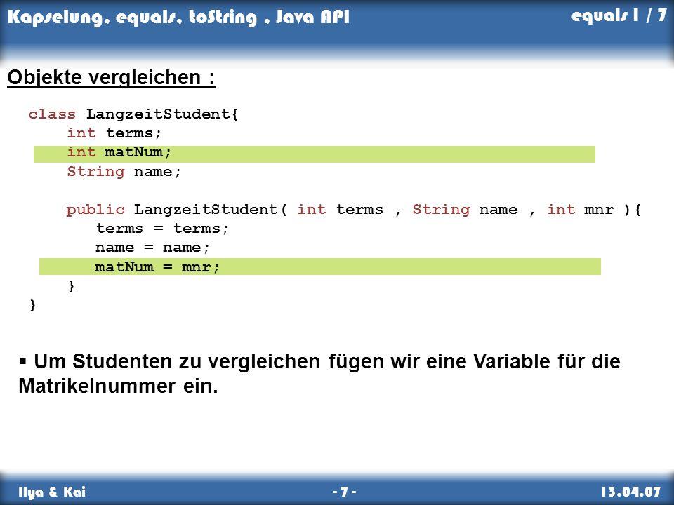 Kapselung, equals, toString, Java API Ilya & Kai - 7 - 13.04.07 equals 1 / 7 Objekte vergleichen : class LangzeitStudent{ int terms; int matNum; Strin