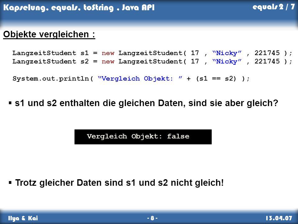 Kapselung, equals, toString, Java API Ilya & Kai - 8 - 13.04.07 Objekte vergleichen : LangzeitStudent s1 = new LangzeitStudent( 17, Nicky, 221745 ); L