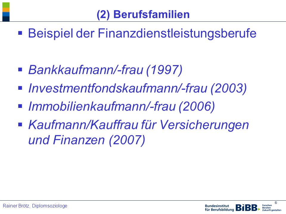 ® Rainer Brötz, Diplomsoziologe (2) Berufsfamilien Beispiel der Finanzdienstleistungsberufe Bankkaufmann/-frau (1997) Investmentfondskaufmann/-frau (2