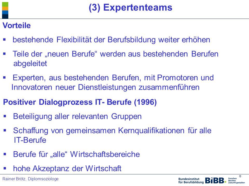 ® Rainer Brötz, Diplomsoziologe (3) Expertenteams Vorteile bestehende Flexibilität der Berufsbildung weiter erhöhen Teile der neuen Berufe werden aus