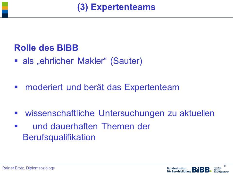 ® Rainer Brötz, Diplomsoziologe (3) Expertenteams Rolle des BIBB als ehrlicher Makler (Sauter) moderiert und berät das Expertenteam wissenschaftliche