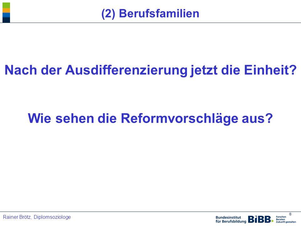 ® Rainer Brötz, Diplomsoziologe (2) Berufsfamilien Nach der Ausdifferenzierung jetzt die Einheit? Wie sehen die Reformvorschläge aus?