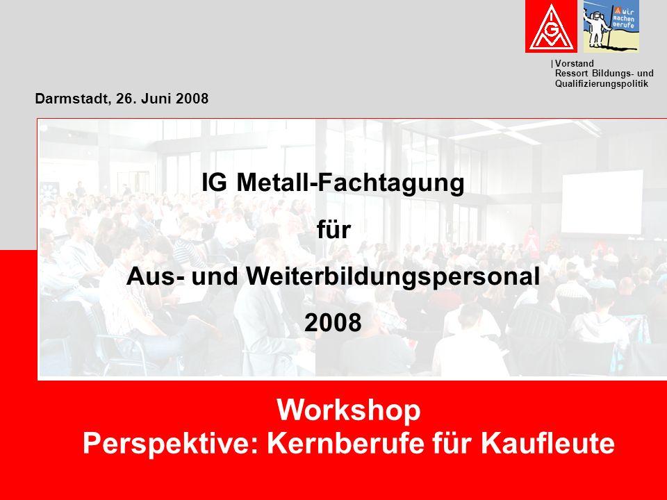 Vorstand Ressort Bildungs- und Qualifizierungspolitik Darmstadt, 26. Juni 2008 Workshop Perspektive: Kernberufe für Kaufleute IG Metall-Fachtagung für