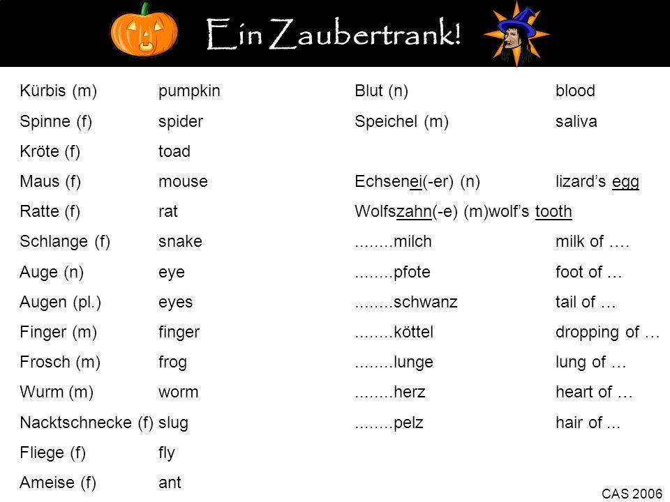 CAS 2006 Kürbis (m) pumpkinBlut (n)blood Spinne (f) spiderSpeichel (m)saliva Kröte (f) toad Maus (f) mouseEchsenei(-er) (n)lizards egg Ratte (f) ratWolfszahn(-e) (m)wolfs tooth Schlange (f) snake........milchmilk of ….