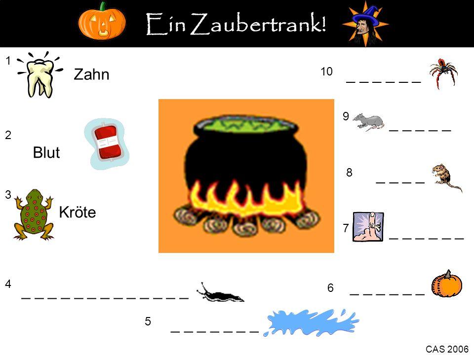 1 Zahn 2 Blut 3 Kröte 4 Nacktschnecke 5 _ _ _ _ _ _ _ _ _ _ 6 CAS 2006 7 _ _ _ 8 _ _ 9 _ _ _ _ _ 10 _ _ _ Ein Zaubertrank!