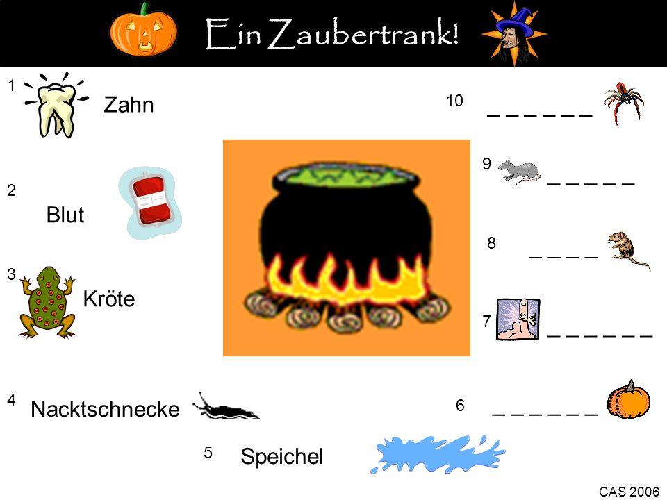 1 Zahn 2 Blut 3 Kröte 4 5 Speichel _ _ _ 6 CAS 2006 7 _ _ _ 8 _ _ 9 _ _ _ _ _ 10 _ _ _ Nacktschnecke Ein Zaubertrank!