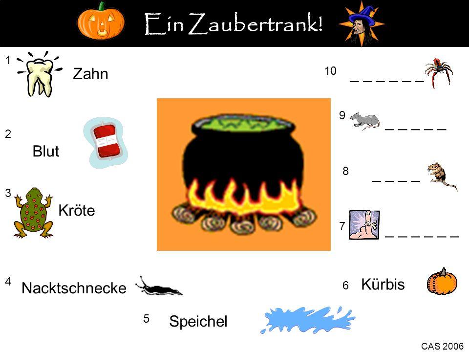 1 Zahn 2 Blut 3 Kröte 4 5 Speichel Kürbis 6 CAS 2006 7 Finger 8 _ _ 9 _ _ _ _ _ 10 _ _ _ Nacktschnecke Ein Zaubertrank!