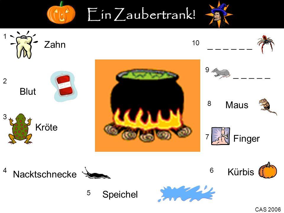 1 Zahn 2 Blut 3 Kröte 4 5 Speichel Kürbis 6 CAS 2006 7 Finger 8 Maus 9 _ _ _ _ _ 10 _ _ _ Nacktschnecke Ein Zaubertrank!