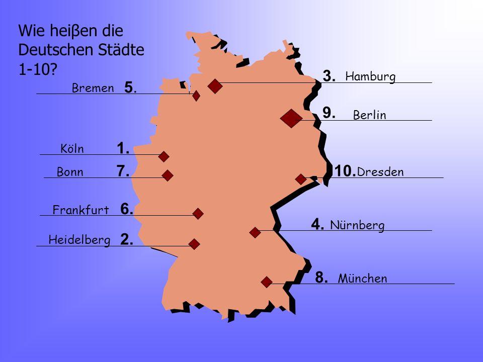 Wie heiβen die Deutschen Städte 1-10? 5.5. 1. 7. 6. 2. 3. 9. 10. 4. 8. Bremen Köln Bonn Frankfurt Heidelberg Hamburg Berlin Dresden Nürnberg München