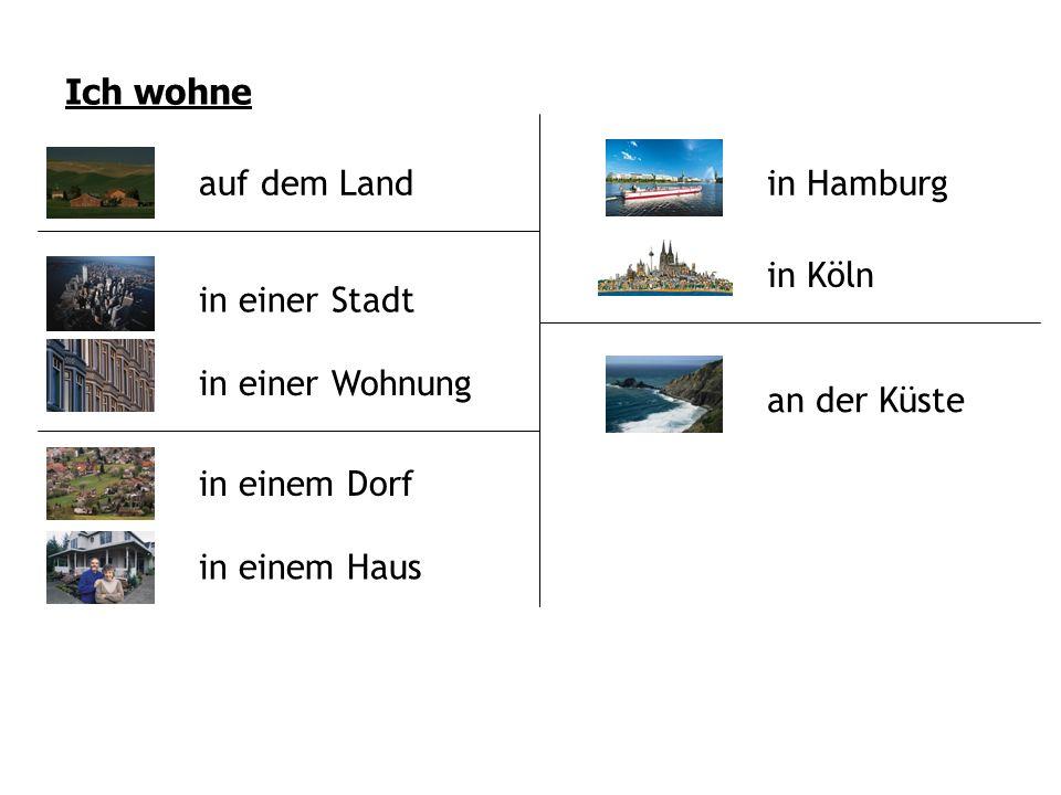 Ich wohne auf dem Land in einer Stadt in einer Wohnung in einem Dorf in einem Haus in Hamburg in Köln an der Küste