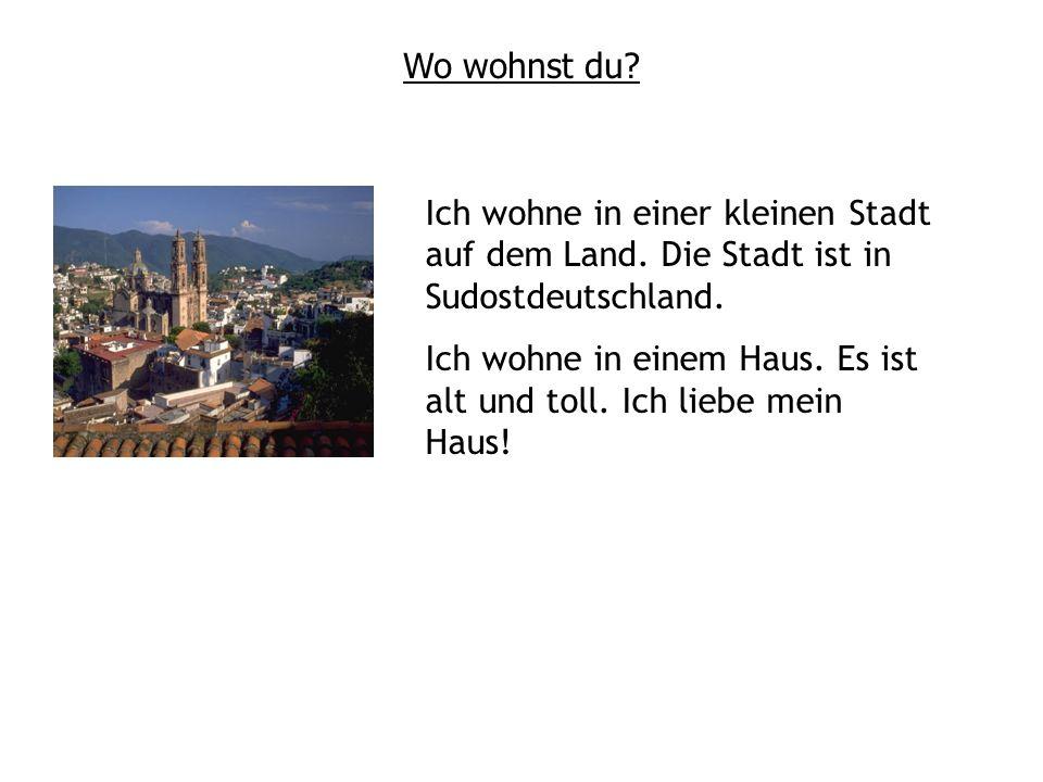 Wo wohnst du? Ich wohne in einer kleinen Stadt auf dem Land. Die Stadt ist in Sudostdeutschland. Ich wohne in einem Haus. Es ist alt und toll. Ich lie