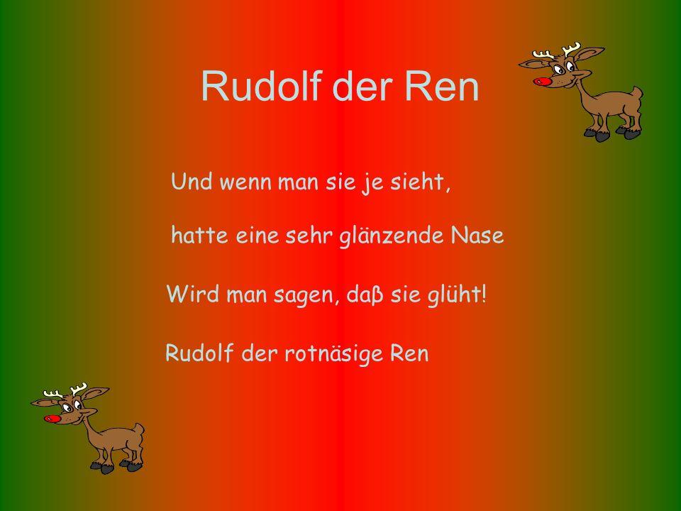 Rudolf der Ren Rudolf der rotnäsige Ren hatte eine sehr glänzende Nase Und wenn man sie je sieht, Wird man sagen, daβ sie glüht!
