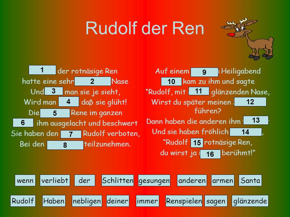 Rudolf der Ren Rudolf der rotnäsige Ren hatte eine sehr glänzende Nase Und wenn man sie je sieht, Wird man sagen, daβ sie glüht! Die anderen Rene im g