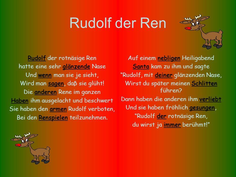 Rudolf der Ren Rudolf der rotnäsige Ren hatte eine sehr glänzende Nase Und wenn man sie je sieht, Wird man sagen, daβ sie glüht.