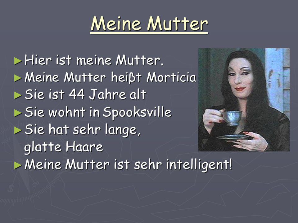 Meine Mutter Hier ist meine Mutter. Hier ist meine Mutter. Meine Mutter heiβt Morticia Meine Mutter heiβt Morticia Sie ist 44 Jahre alt Sie ist 44 Jah