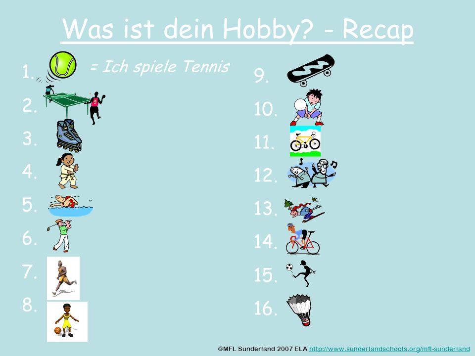 Was ist dein Hobby? - Recap 1. 2. 3. 4. 5. 6. 7. 8. 9. 10. 11. 12. 13. 14. 15. 16. = Ich spiele Tennis ©MFL Sunderland 2007 ELA http://www.sunderlands