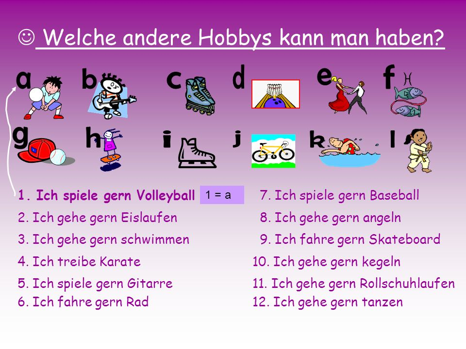 Welche andere Hobbys kann man haben? 1. Ich spiele gern Volleyball 2. Ich gehe gern Eislaufen 3. Ich gehe gern schwimmen 4. Ich treibe Karate 5. Ich s