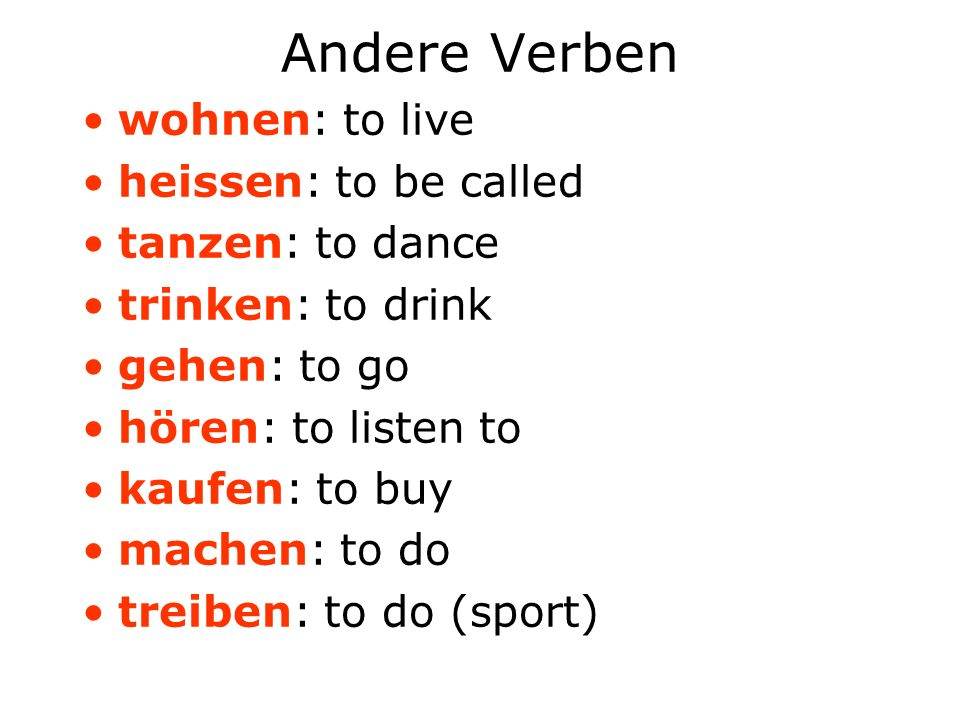 Andere Verben wohnen: to live heissen: to be called tanzen: to dance trinken: to drink gehen: to go hören: to listen to kaufen: to buy machen: to do t