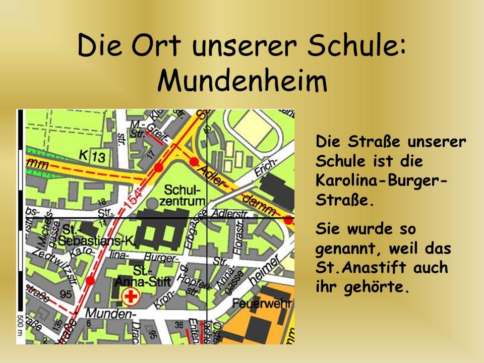Die Ort unserer Schule: Mundenheim Die Straße unserer Schule ist die Karolina-Burger- Straße. Sie wurde so genannt, weil das St.Anastift auch ihr gehö