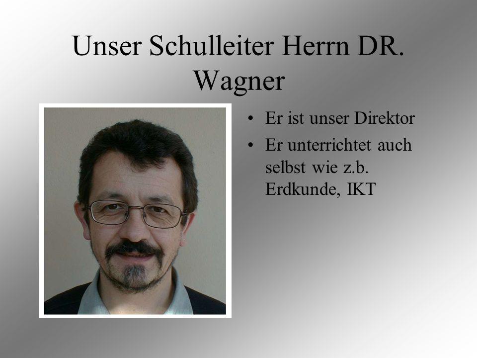 Unser Schulleiter Herrn DR. Wagner Er ist unser Direktor Er unterrichtet auch selbst wie z.b. Erdkunde, IKT