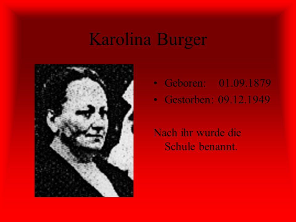 Karolina Burger Geboren: 01.09.1879 Gestorben: 09.12.1949 Nach ihr wurde die Schule benannt.