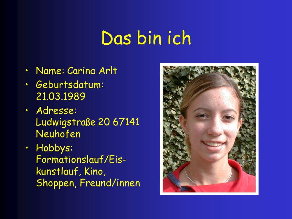 Das bin ich Name: Carina Arlt Geburtsdatum: 21.03.1989 Adresse: Ludwigstraße 20 67141 Neuhofen Hobbys: Formationslauf/Eis- kunstlauf, Kino, Shoppen, F