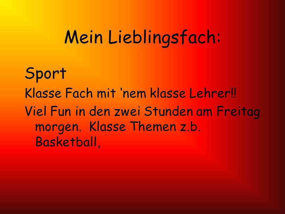 Mein Lieblingsfach: Sport Klasse Fach mit nem klasse Lehrer!! Viel Fun in den zwei Stunden am Freitag morgen. Klasse Themen z.b. Basketball,