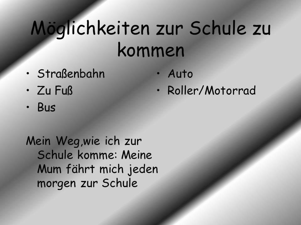 Möglichkeiten zur Schule zu kommen Straßenbahn Zu Fuß Bus Mein Weg,wie ich zur Schule komme: Meine Mum fährt mich jeden morgen zur Schule Auto Roller/