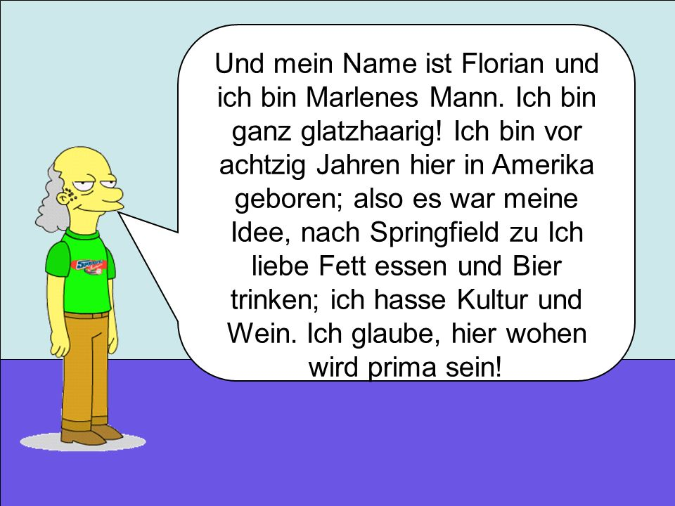 Und mein Name ist Florian und ich bin Marlenes Mann. Ich bin ganz glatzhaarig! Ich bin vor achtzig Jahren hier in Amerika geboren; also es war meine I