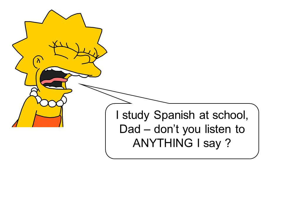 I study Spanish at school, Dad – dont you listen to ANYTHING I say ?