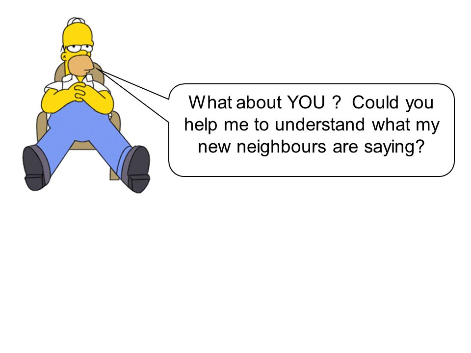 What about YOU ? Could you help me to understand what my new neighbours are saying?