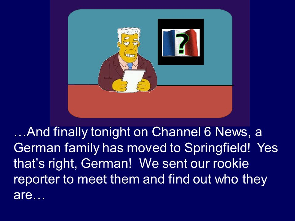 …And finally tonight on Channel 6 News, a German family has moved to Springfield! Yes thats right, German! We sent our rookie reporter to meet them an