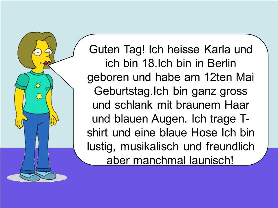 Guten Tag! Ich heisse Karla und ich bin 18.Ich bin in Berlin geboren und habe am 12ten Mai Geburtstag.Ich bin ganz gross und schlank mit braunem Haar