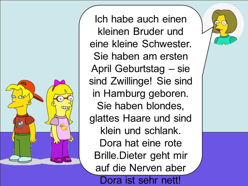 Ich habe auch einen kleinen Bruder und eine kleine Schwester. Sie haben am ersten April Geburtstag – sie sind Zwillinge! Sie sind in Hamburg geboren.