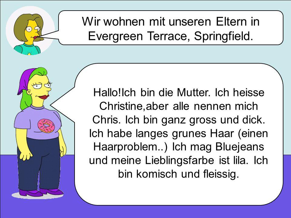 Wir wohnen mit unseren Eltern in Evergreen Terrace, Springfield. Hallo!Ich bin die Mutter. Ich heisse Christine,aber alle nennen mich Chris. Ich bin g