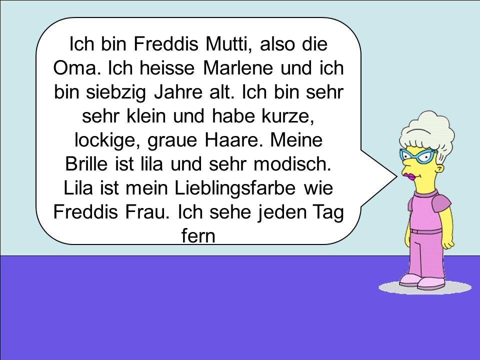 Ich bin Freddis Mutti, also die Oma. Ich heisse Marlene und ich bin siebzig Jahre alt. Ich bin sehr sehr klein und habe kurze, lockige, graue Haare. M
