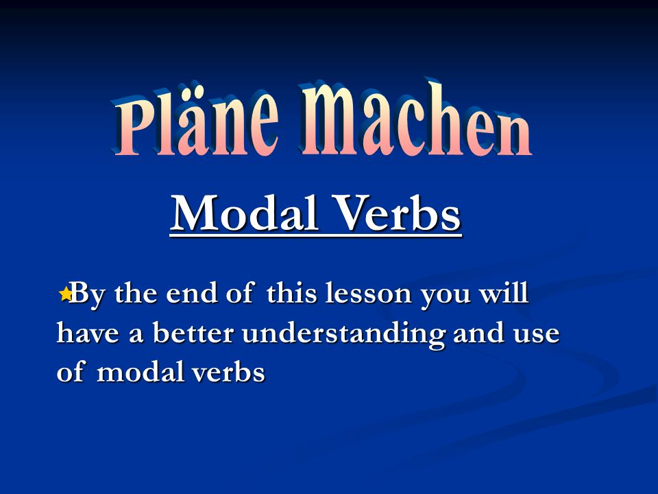 Modal Verbs By the end of this lesson you will have a better understanding and use of modal verbs By the end of this lesson you will have a better understanding and use of modal verbs