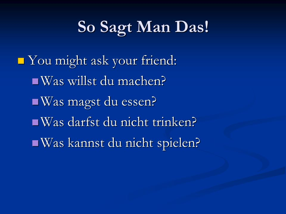 So Sagt Man Das.You might ask your friend: You might ask your friend: Was willst du machen.