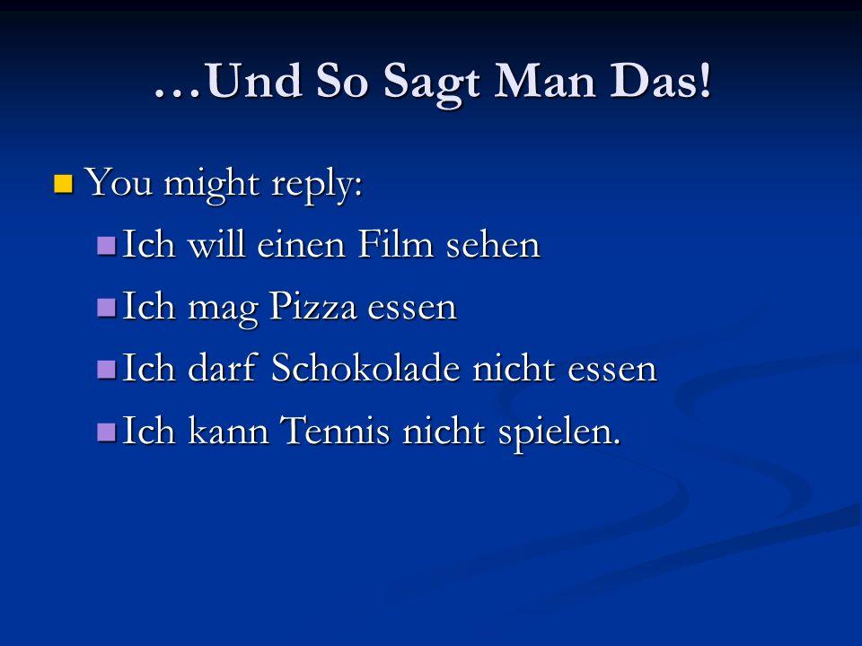…Und So Sagt Man Das! You might reply: You might reply: Ich will einen Film sehen Ich will einen Film sehen Ich mag Pizza essen Ich mag Pizza essen Ic
