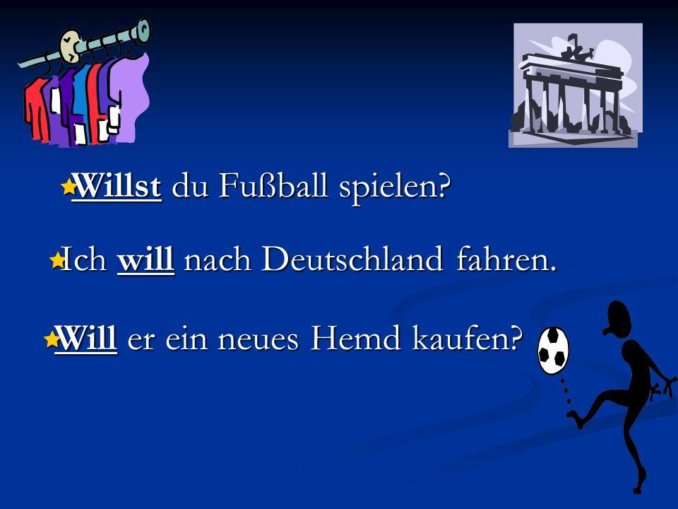 Willst du Fußball spielen? Willst du Fußball spielen? Ich will nach Deutschland fahren. Ich will nach Deutschland fahren. Will er ein neues Hemd kaufe