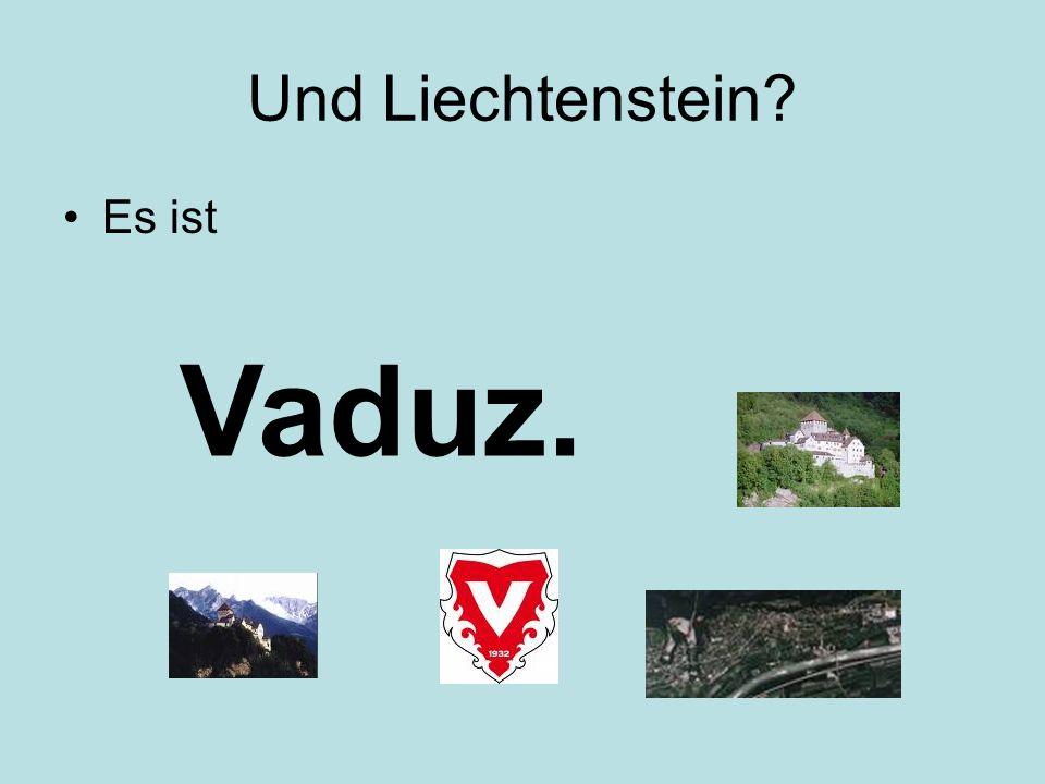 Und Liechtenstein? Es ist Vaduz.
