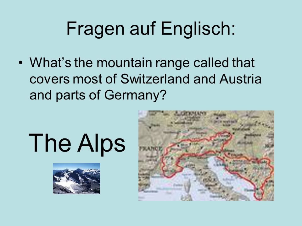 Fragen auf Englisch: Whats the mountain range called that covers most of Switzerland and Austria and parts of Germany? The Alps
