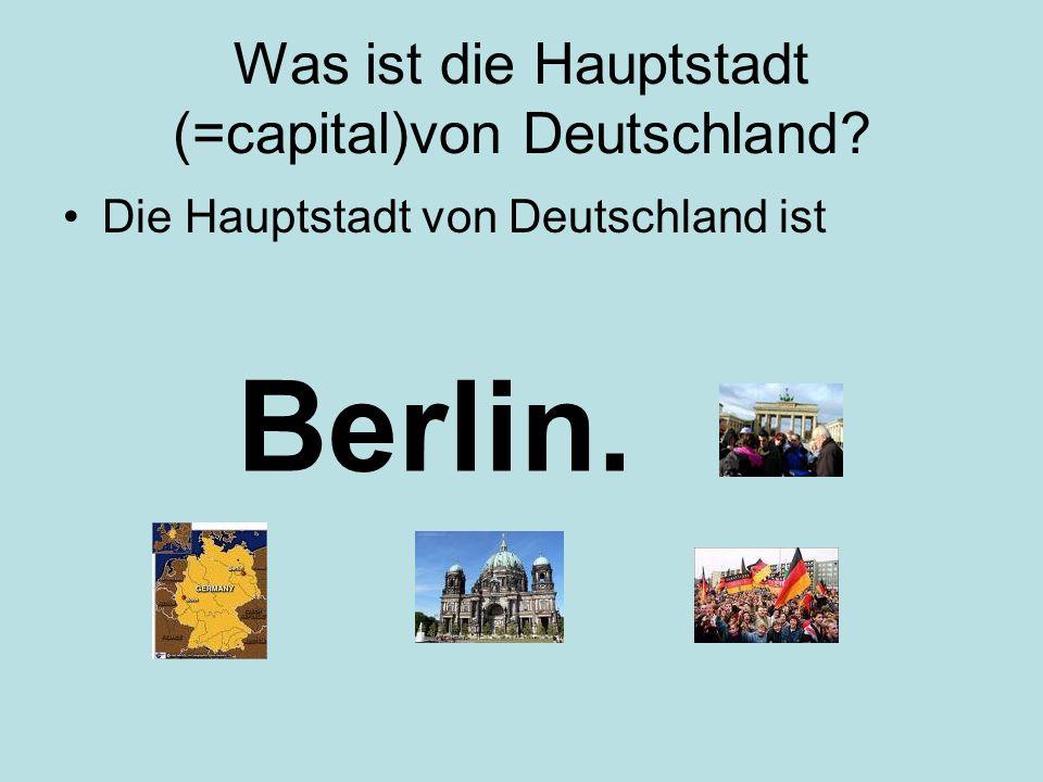 Was ist die Hauptstadt (=capital)von Deutschland? Die Hauptstadt von Deutschland ist Berlin.