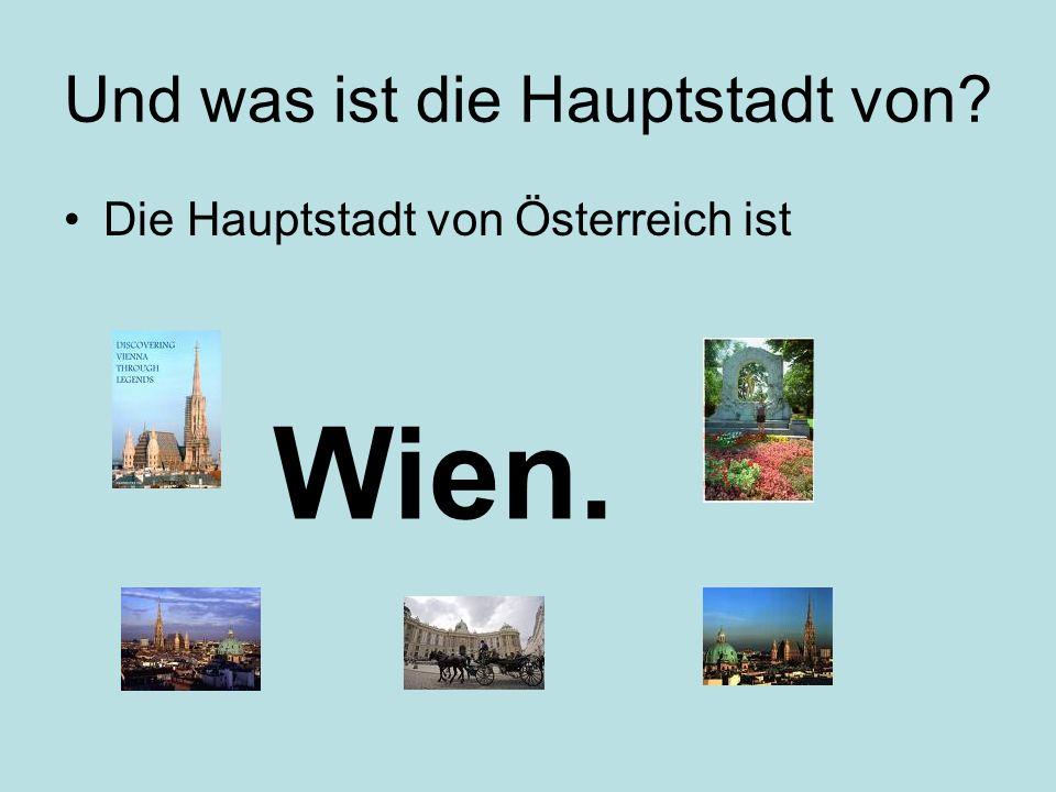 Und was ist die Hauptstadt von? Die Hauptstadt von Österreich ist Wien.