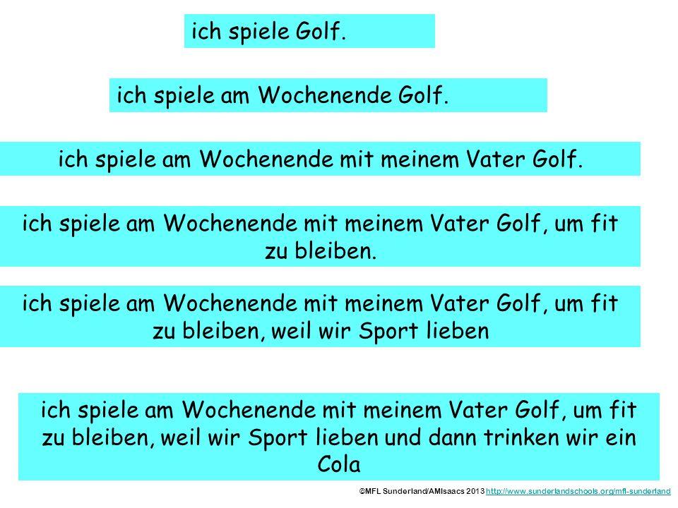 ich spiele Golf. wann? ich spiele am Wochenende Golf. mit wem? um...zu? warum? und dann? ich spiele am Wochenende mit meinem Vater Golf. ich spiele am